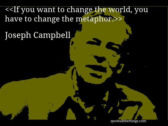 If you want to change the world, you have to change the metaphor